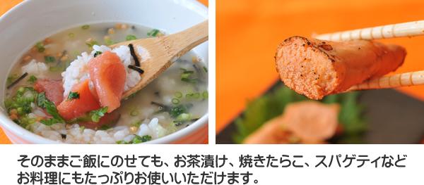 そのままご飯にのせてもお茶漬け焼きたらこ、スパゲティなどお料理にもたっぷり使えます。